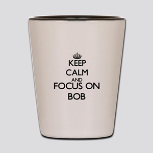 Keep Calm and Focus on Bob Shot Glass