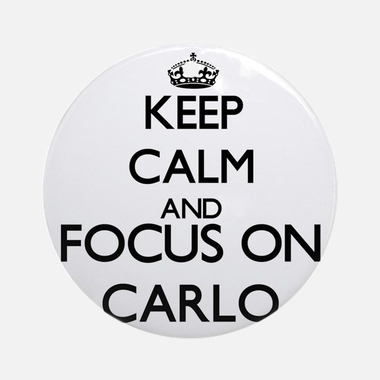 Keep Calm and Focus on Carlo Ornament (Round)
