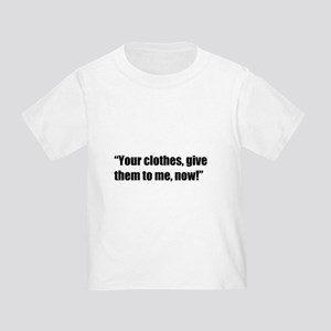 your clothes give them to me now T-Shirt