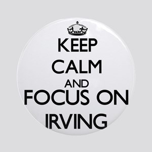 Keep Calm and Focus on Irving Ornament (Round)
