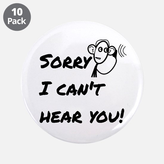 """Sorry I can't hear you! 3.5"""" Button (10 pack)"""