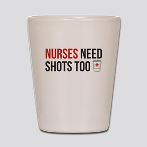 Nurses Need Shots Too! Shot Glass