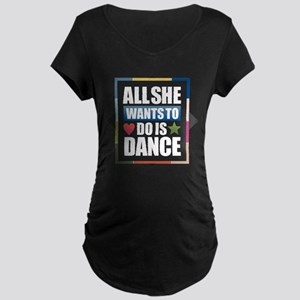 All She Wants to do is Dance Maternity T-Shirt