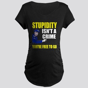 Stupidity Isn't a Crime Maternity Dark T-Shirt