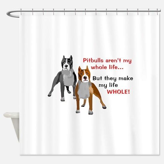 Pitbulls Make Life Whole Shower Curtain