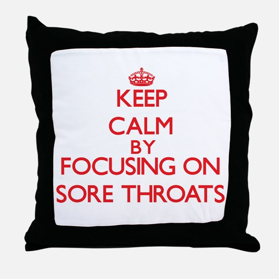 Keep Calm by focusing on Sore Throats Throw Pillow