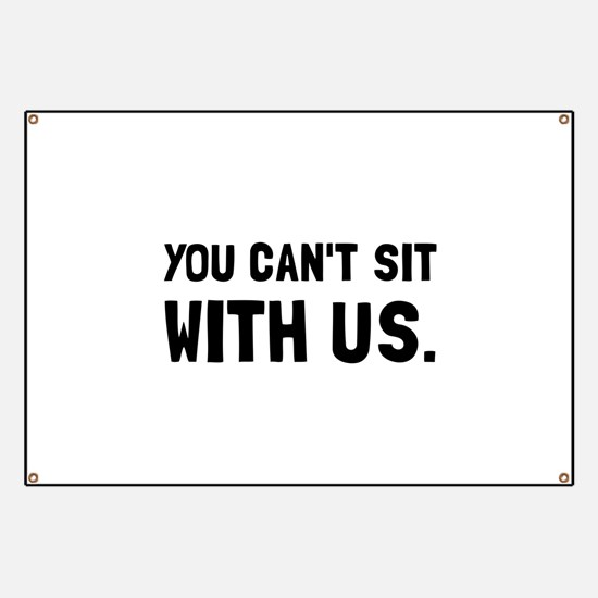You Can't Sit With Us Banner