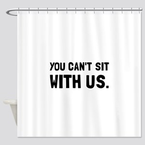 You Can't Sit With Us Shower Curtain