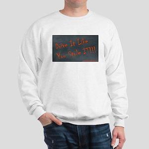 Drive It Like You Stole IT!!! Sweatshirt
