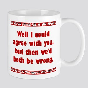 Well I Could Agree With You 11 oz Ceramic Mug