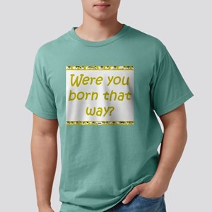 Were You Born That Way? Mens Comfort Colors Shirt