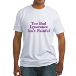 Too Bad Ignorance Isn't Painful Fitted T-Shirt