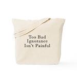 Too Bad Ignorance Isn't Painful Tote Bag