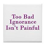 Too Bad Ignorance Isn't Painful Tile Coaster