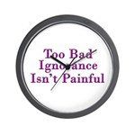 Too Bad Ignorance Isn't Painful Wall Clock