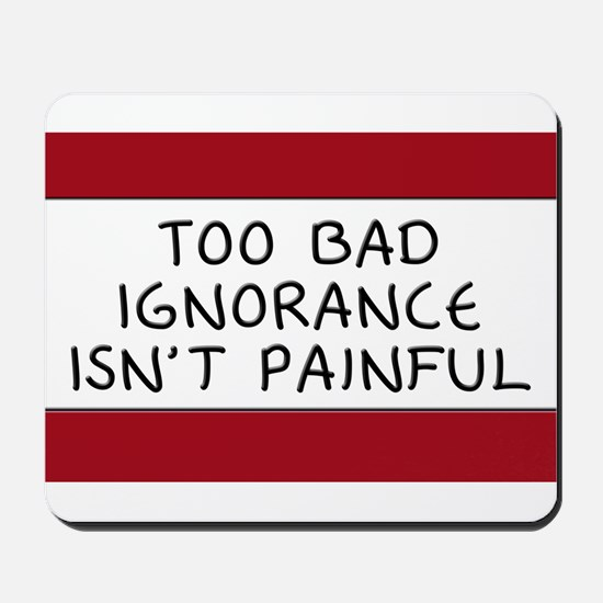 Too Bad Ignorance Isn't Painful Mousepad