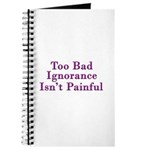 Too Bad Ignorance Isn't Painful Journal