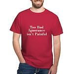 Too Bad Ignorance Isn't Painful Dark T-Shirt