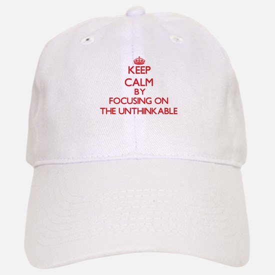 Keep Calm by focusing on The Unthinkable Baseball Baseball Cap