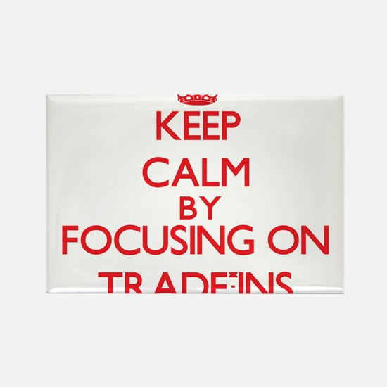 Keep Calm by focusing on Trade-Ins Magnets