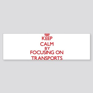 Keep Calm by focusing on Transports Bumper Sticker