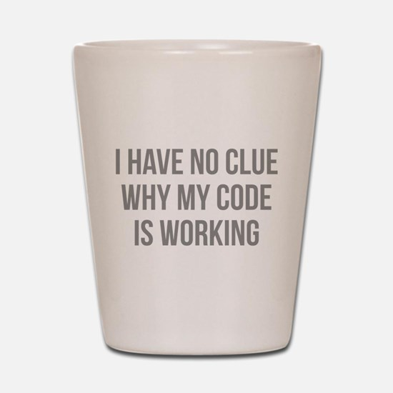 I Have No Clue Why My Code Is Working Shot Glass