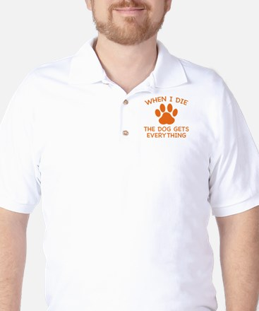 When I Die The Dog Gets Everything Golf Shirt