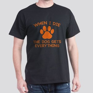 When I Die The Dog Gets Everything Dark T-Shirt