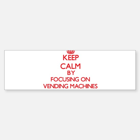 Keep Calm by focusing on Vending Ma Bumper Bumper Bumper Sticker