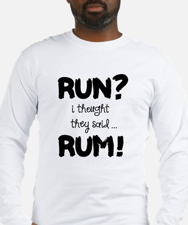Run? I thought they said Rum! Long Sleeve T-Shirt