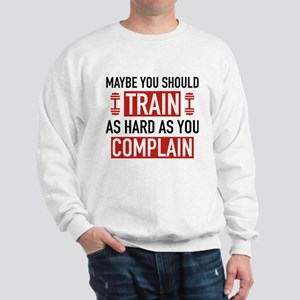 Train As Hard As You Complain Sweatshirt
