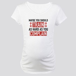 Train As Hard As You Complain Maternity T-Shirt
