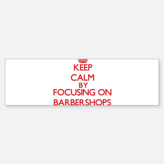 Keep Calm by focusing on Barbershop Bumper Bumper Bumper Sticker