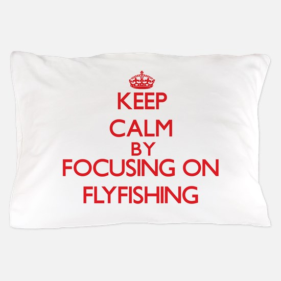 Keep Calm By Focusing On Flyfishing Pillow Case