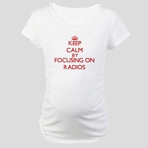 Keep Calm by focusing on Radios Maternity T-Shirt