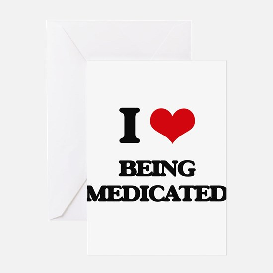 I Love Being Medicated Greeting Cards