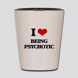 I Love Being Psychotic Shot Glass