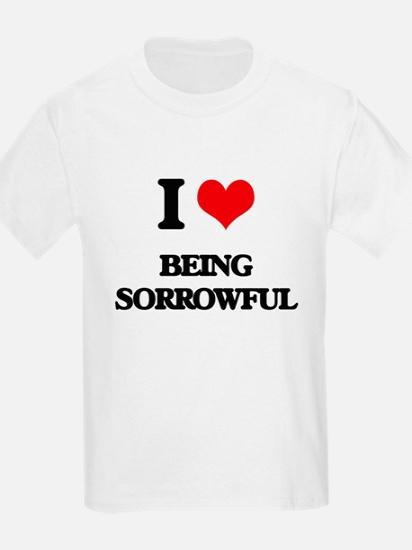 I love Being Sorrowful T-Shirt