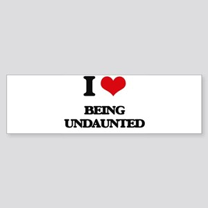 I love Being Undaunted Bumper Sticker