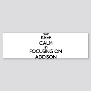 Keep Calm by focusing on on Addison Bumper Sticker