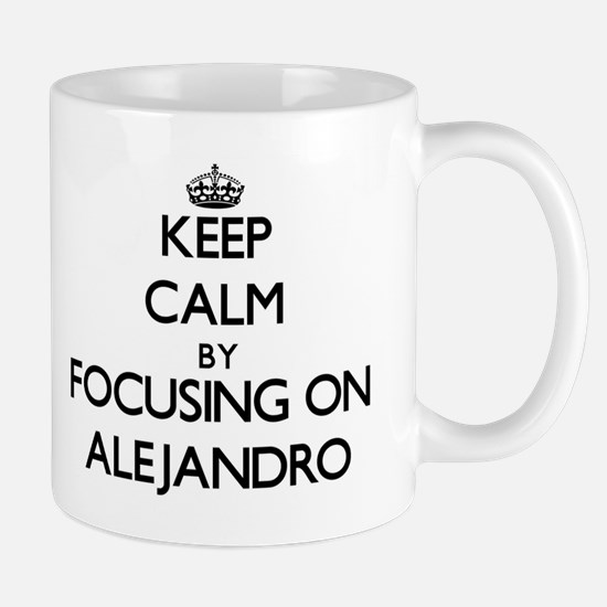 Keep Calm by focusing on on Alejandro Mugs