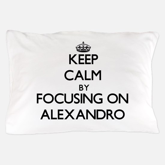 Keep Calm by focusing on on Alexandro Pillow Case