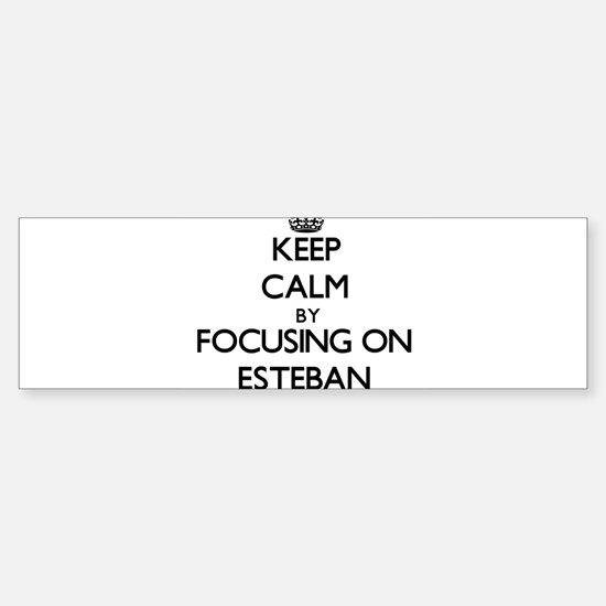 Keep Calm by focusing on on Esteban Bumper Bumper Bumper Sticker