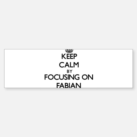 Keep Calm by focusing on on Fabian Bumper Bumper Bumper Sticker