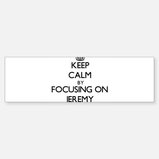 Keep Calm by focusing on on Jeremy Bumper Bumper Bumper Sticker