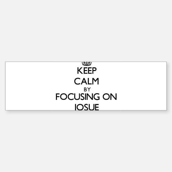 Keep Calm by focusing on on Josue Bumper Bumper Bumper Sticker