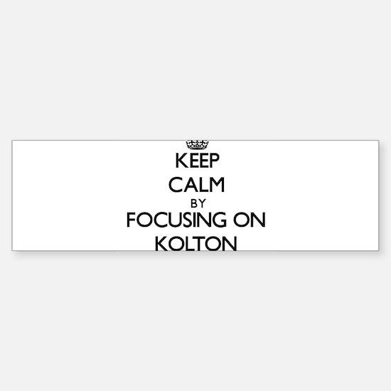 Keep Calm by focusing on on Kolton Bumper Bumper Bumper Sticker