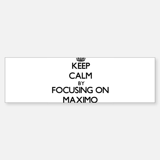 Keep Calm by focusing on on Maximo Bumper Bumper Bumper Sticker