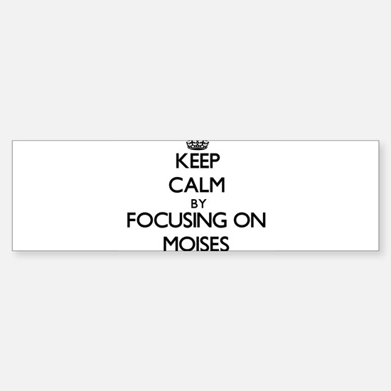 Keep Calm by focusing on on Moises Bumper Bumper Bumper Sticker