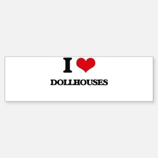 I Love Dollhouses Bumper Bumper Bumper Sticker